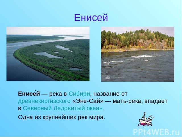 Енисей Енисе й — река в Сибири, название от древнекиргизского «Эне-Сай» — мать-река, впадает в Северный Ледовитый океан. Одна из крупнейших рек мира.