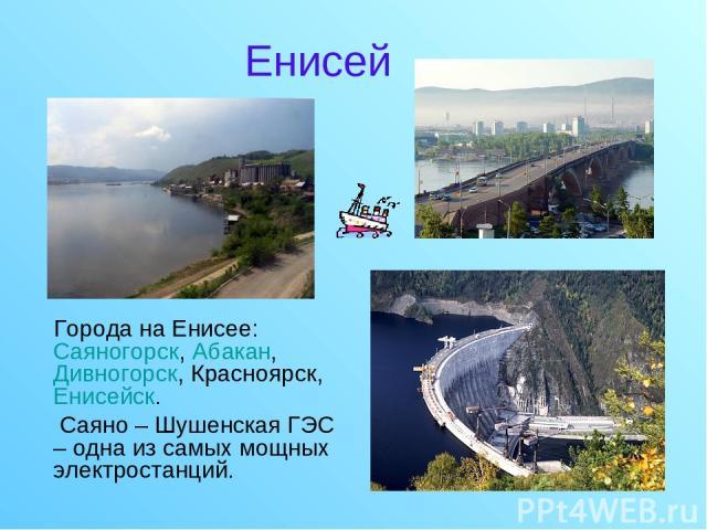 Енисей Города на Енисее: Саяногорск, Абакан, Дивногорск, Красноярск, Енисейск. Саяно – Шушенская ГЭС – одна из самых мощных электростанций.