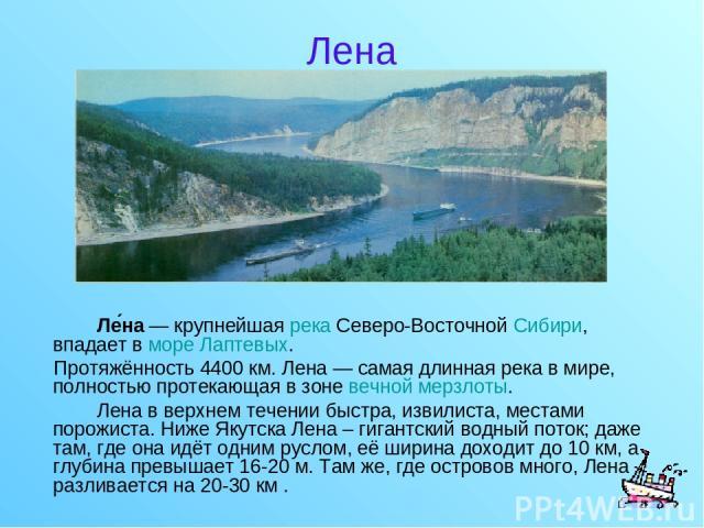 Лена Ле на — крупнейшая река Северо-Восточной Сибири, впадает в море Лаптевых. Протяжённость 4400км. Лена — самая длинная река в мире, полностью протекающая в зоне вечной мерзлоты. Лена в верхнем течении быстра, извилиста, местами порожиста. Ниже Я…
