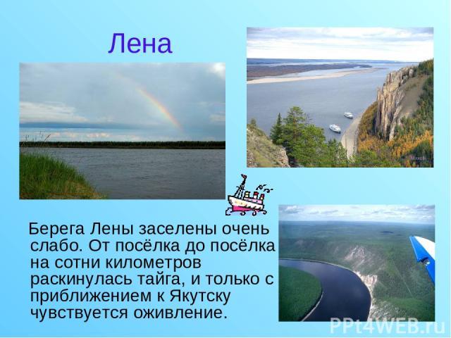 Берега Лены заселены очень слабо. От посёлка до посёлка на сотни километров раскинулась тайга, и только с приближением к Якутску чувствуется оживление. Лена