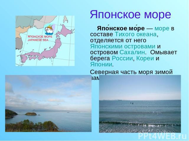 Японское море Япо нское мо ре— море в составе Тихого океана, отделяется от него Японскими островами и островом Сахалин. Омывает берега России, Кореи и Японии. Северная часть моря зимой замерзает.