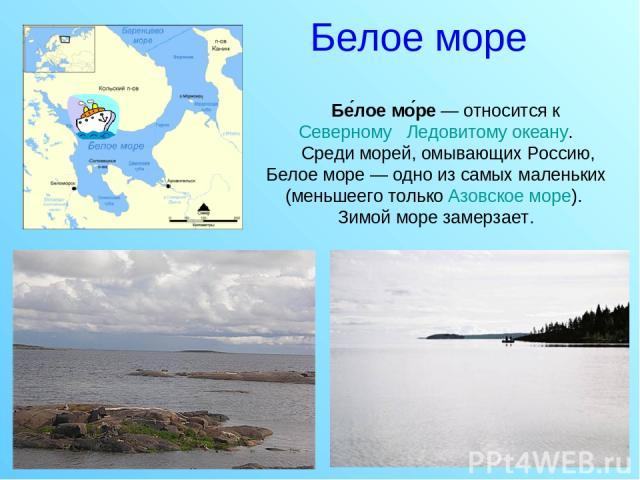 Белое море Бе лое мо ре — относится к Северному Ледовитому океану. Среди морей, омывающих Россию, Белое море — одно из самых маленьких (меньшеего только Азовское море). Зимой море замерзает.
