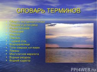 СЛОВАРЬ ТЕРМИНОВ Область внутреннего стока Падение и уклон реки Режим питания По