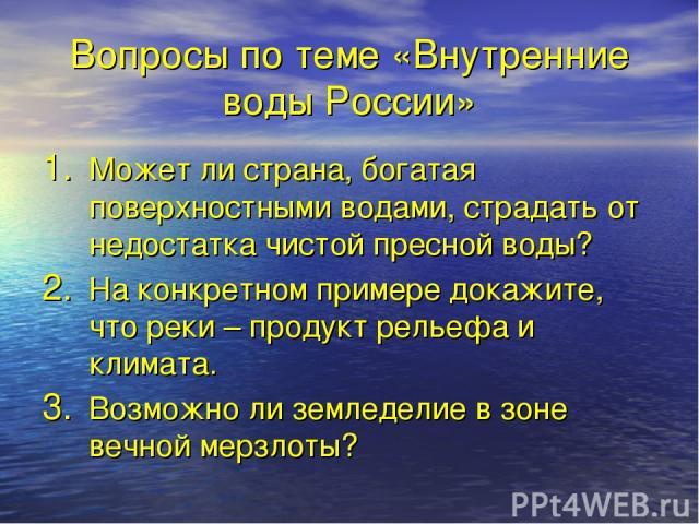Вопросы по теме «Внутренние воды России» Может ли страна, богатая поверхностными водами, страдать от недостатка чистой пресной воды? На конкретном примере докажите, что реки – продукт рельефа и климата. Возможно ли земледелие в зоне вечной мерзлоты?