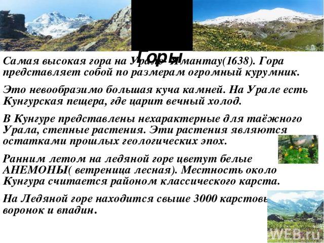 Горы. Самая высокая гора на Урале- Ямантау(1638). Гора представляет собой по размерам огромный курумник. Это невообразимо большая куча камней. На Урале есть Кунгурская пещера, где царит вечный холод. В Кунгуре представлены нехарактерные для таёжного…
