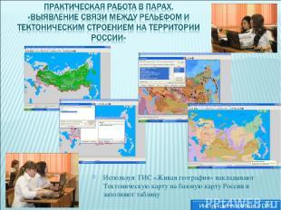 Используя ГИС «Живая география» накладывают Тектоническую карту на базовую карту