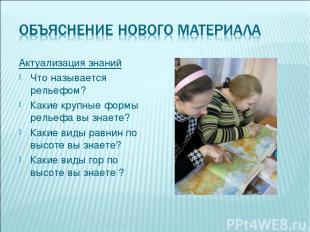 Актуализация знаний Что называется рельефом? Какие крупные формы рельефа вы знае