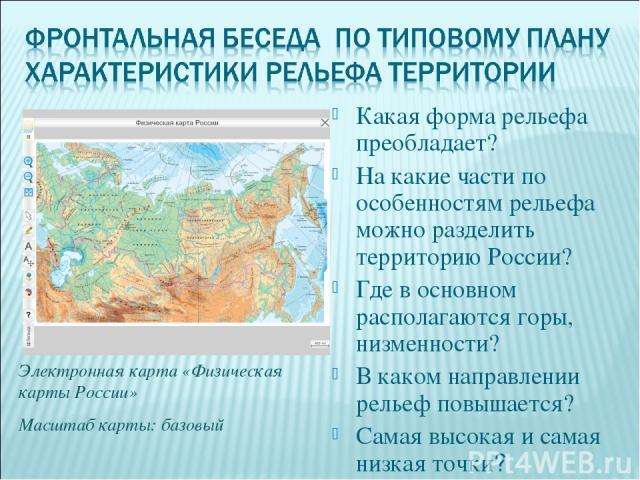 Какая форма рельефа преобладает? На какие части по особенностям рельефа можно разделить территорию России? Где в основном располагаются горы, низменности? В каком направлении рельеф повышается? Самая высокая и самая низкая точки? Электронная карта «…