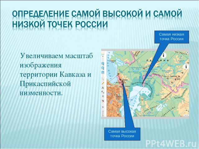 Увеличиваем масштаб изображения территории Кавказа и Прикаспийской низменности. Самая низкая точка России Самая высокая точка России