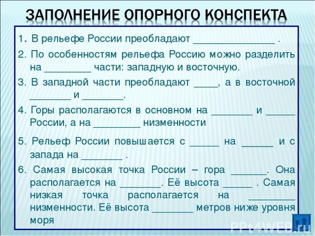 1. В рельефе России преобладают ______________ . 2. По особенностям рельефа Россию можно разделить на ________ части: западную и восточную. 3. В западной части преобладают ____, а в восточной _______ и _______. 4. Горы располагаются в основном на __…