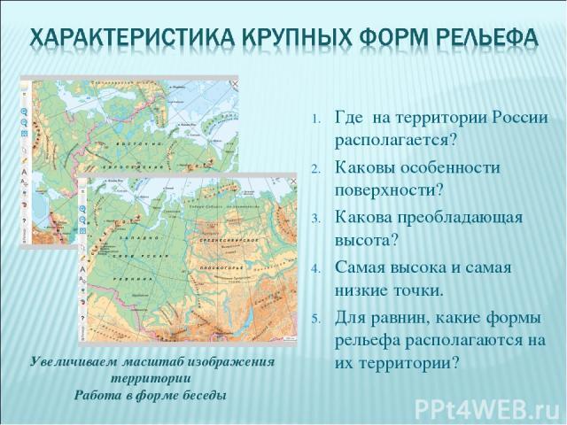 Где на территории России располагается? Каковы особенности поверхности? Какова преобладающая высота? Самая высока и самая низкие точки. Для равнин, какие формы рельефа располагаются на их территории? Увеличиваем масштаб изображения территории Работа…