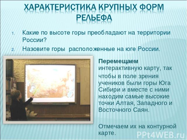Какие по высоте горы преобладают на территории России? Назовите горы расположенные на юге России. Перемещаем интерактивную карту, так чтобы в поле зрения учеников были горы Юга Сибири и вместе с ними находим самые высокие точки Алтая, Западного и Во…
