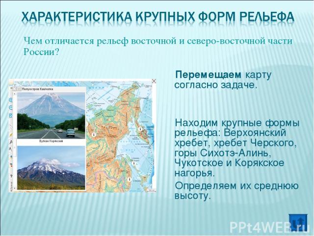 Перемещаем карту согласно задаче. Находим крупные формы рельефа: Верхоянский хребет, хребет Черского, горы Сихотэ-Алинь, Чукотское и Корякское нагорья. Определяем их среднюю высоту. Чем отличается рельеф восточной и северо-восточной части России?