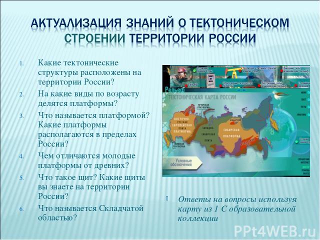 Какие тектонические структуры расположены на территории России? На какие виды по возрасту делятся платформы? Что называется платформой? Какие платформы располагаются в пределах России? Чем отличаются молодые платформы от древних? Что такое щит? Каки…