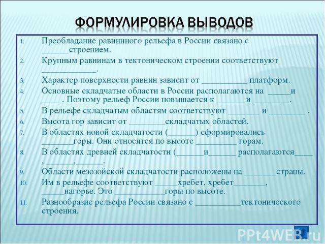 Преобладание равнинного рельефа в России связано с ______строением. Крупным равнинам в тектоническом строении соответствуют ____________. Характер поверхности равнин зависит от __________ платформ. Основные складчатые области в России располагаются …