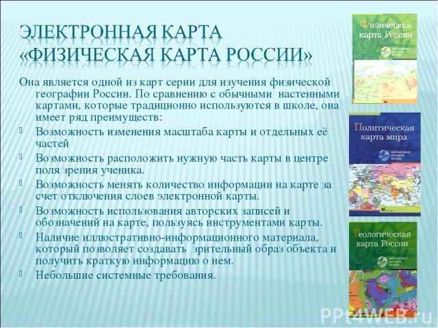Она является одной из карт серии для изучения физической географии России. По сравнению с обычными настенными картами, которые традиционно используются в школе, она имеет ряд преимуществ: Возможность изменения масштаба карты и отдельных её частей Во…