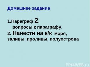 Домашнее задание Параграф 2, вопросы к параграфу. 2. Нанести на к/к моря, заливы
