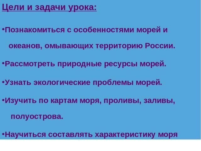 Цели и задачи урока: Познакомиться с особенностями морей и океанов, омывающих территорию России. Рассмотреть природные ресурсы морей. Узнать экологические проблемы морей. Изучить по картам моря, проливы, заливы, полуострова. Научиться составлять хар…