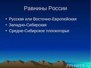 Равнины России Русская или Восточно-Европейская Западно-Сибирская Средне-Сибирск