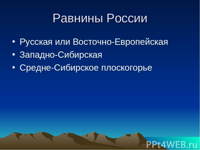 Равнины России Русская или Восточно-Европейская Западно-Сибирская Средне-Сибирское плоскогорье