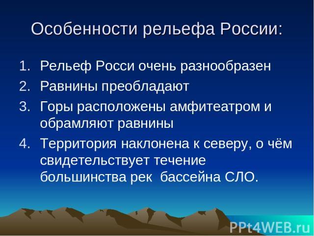 Особенности рельефа России: Рельеф Росси очень разнообразен Равнины преобладают Горы расположены амфитеатром и обрамляют равнины Территория наклонена к северу, о чём свидетельствует течение большинства рек бассейна СЛО.