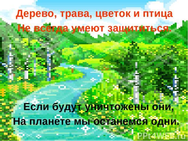 Дерево, трава, цветок и птица Не всегда умеют защититься. Если будут уничтожены они, На планете мы останемся одни.