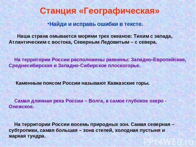 Станция «Географическая» Найди и исправь ошибки в тексте. Наша страна омывается морями трех океанов: Тихим с запада, Атлантическим с востока, Северным Ледовитым – с севера. На территории России расположены равнины: Западно-Европейская, Среднесибирск…