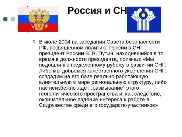 Россия и СНГ В июле 2004 на заседании Совета безопасности РФ, посвящённом политике России в СНГ, президент России В. В. Путин, находившийся в то время в должности президента, признал: «Мы подошли к определённому рубежу в развитии СНГ. Либо мы добьём…