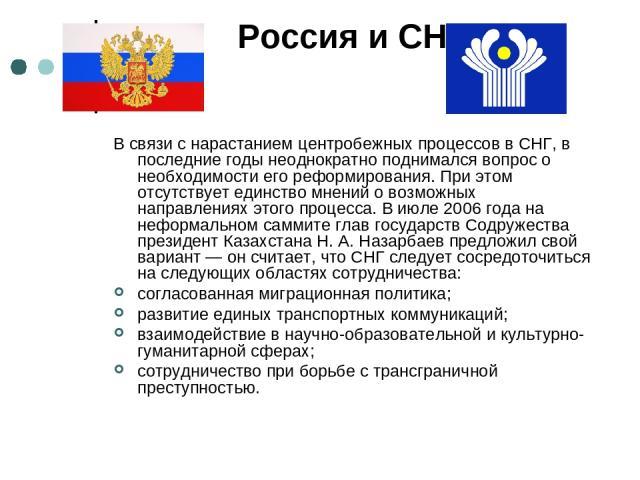Россия и СНГ В связи с нарастанием центробежных процессов в СНГ, в последние годы неоднократно поднимался вопрос о необходимости его реформирования. При этом отсутствует единство мнений о возможных направлениях этого процесса. В июле 2006 года на не…