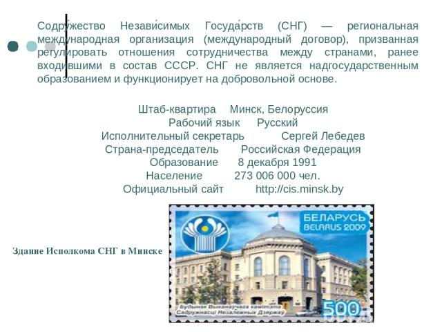 Содру жество Незави симых Госуда рств (СНГ) — региональная международная организация (международный договор), призванная регулировать отношения сотрудничества между странами, ранее входившими в состав СССР. СНГ не является надгосударственным образов…
