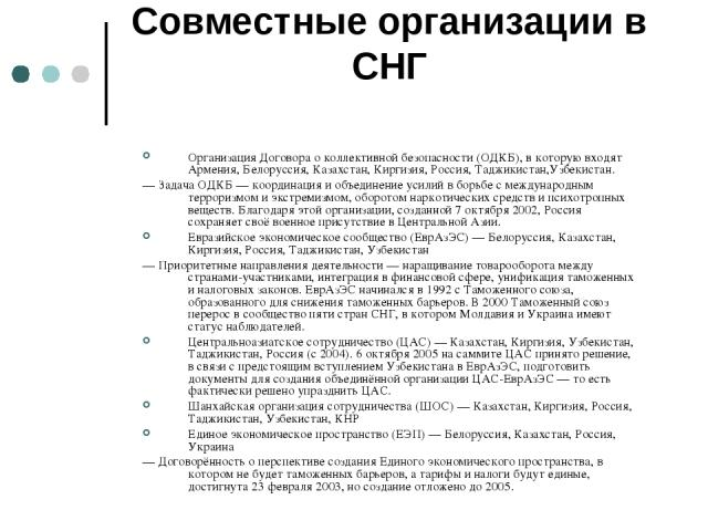 Совместные организации в СНГ Организация Договора о коллективной безопасности (ОДКБ), в которую входят Армения, Белоруссия, Казахстан, Киргизия, Россия, Таджикистан,Узбекистан. — Задача ОДКБ — координация и объединение усилий в борьбе с международны…