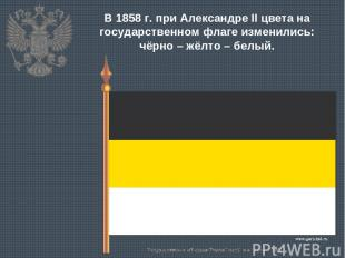 В 1858 г. при Александре II цвета на государственном флаге изменились: чёрно – ж