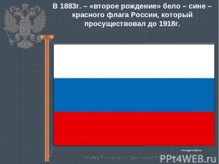 В 1883г. – «второе рождение» бело – сине – красного флага России, который просущ