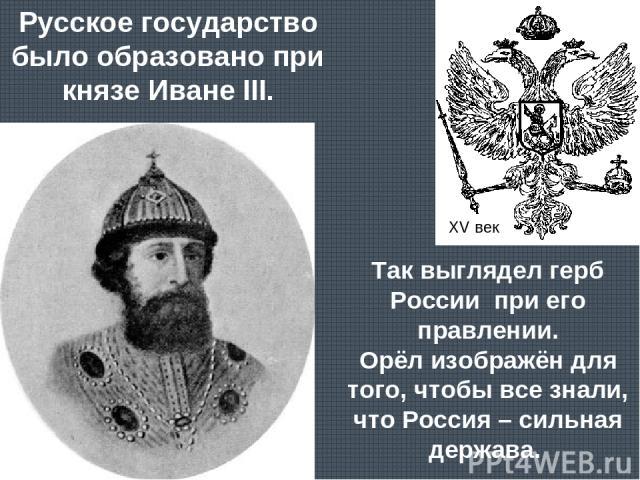 Русское государство было образовано при князе Иване III. Так выглядел герб России при его правлении. Орёл изображён для того, чтобы все знали, что Россия – сильная держава. XV век