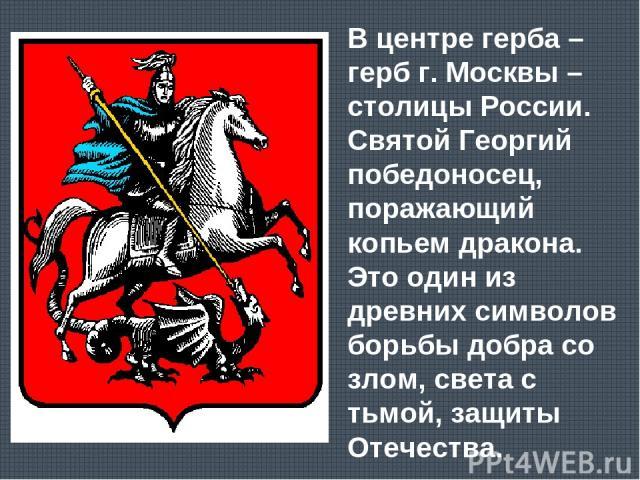 В центре герба – герб г. Москвы – столицы России. Святой Георгий победоносец, поражающий копьем дракона. Это один из древних символов борьбы добра со злом, света с тьмой, защиты Отечества.