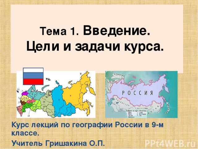 Тема 1. Введение. Цели и задачи курса. Курс лекций по географии России в 9-м классе. Учитель Гришакина О.П.