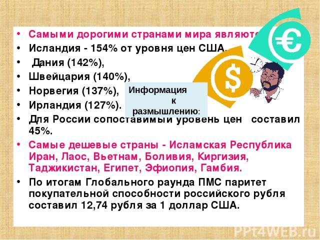 Самыми дорогими странами мира являются Исландия - 154% от уровня цен США, Дания (142%), Швейцария (140%), Норвегия (137%), Ирландия (127%). Для России сопоставимый уровень цен составил 45%. Самые дешевые страны - Исламская Республика Иран, Лаос, Вье…