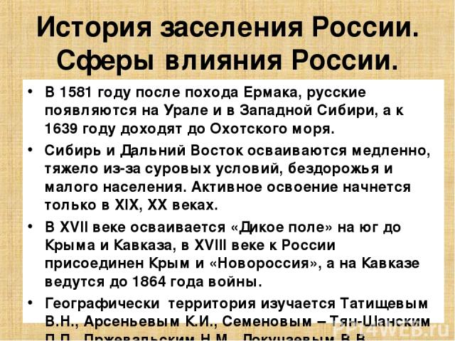 История заселения России. Сферы влияния России. В 1581 году после похода Ермака, русские появляются на Урале и в Западной Сибири, а к 1639 году доходят до Охотского моря. Сибирь и Дальний Восток осваиваются медленно, тяжело из-за суровых условий, бе…