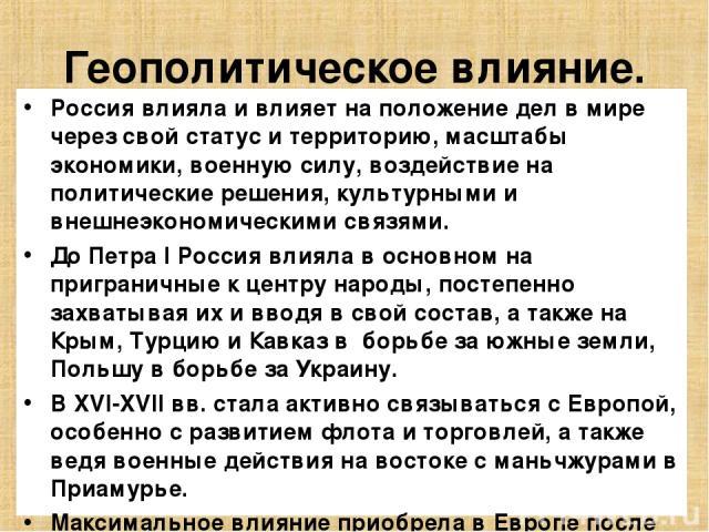 Геополитическое влияние. Россия влияла и влияет на положение дел в мире через свой статус и территорию, масштабы экономики, военную силу, воздействие на политические решения, культурными и внешнеэкономическими связями. До Петра I Россия влияла в осн…