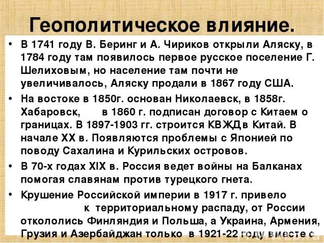 Геополитическое влияние. В 1741 году В. Беринг и А. Чириков открыли Аляску, в 1784 году там появилось первое русское поселение Г. Шелиховым, но население там почти не увеличивалось, Аляску продали в 1867 году США. На востоке в 1850г. основан Николае…