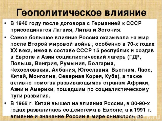 Геополитическое влияние В 1940 году после договора с Германией к СССР присоединятся Латвия, Литва и Эстония. Самое большое влияние Россия оказывала на мир после Второй мировой войны, особенно в 70-х годах XX века, имея в составе СССР 15 республик и …