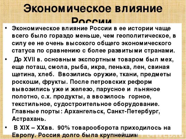 Экономическое влияние России. Экономическое влияние России в ее истории чаще всего было гораздо меньше, чем геополитическое, в силу ее не очень высокого общего экономического статуса по сравнению с более развитыми странами. До XVII в. основным экспо…