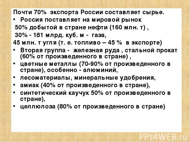Почти 70% экспорта России составляет сырье. Россия поставляет на мировой рынок 50% добытой в стране нефти (160 млн. т) , 30% - 181 млрд. куб. м - газа, 45 млн. т угля (т. е. топливо – 45 % в экспорте) Вторая группа - железная руда , стальной прокат …