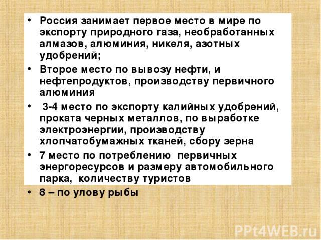 Россия занимает первое место в мире по экспорту природного газа, необработанных алмазов, алюминия, никеля, азотных удобрений; Второе место по вывозу нефти, и нефтепродуктов, производству первичного алюминия 3-4 место по экспорту калийных удобрений, …