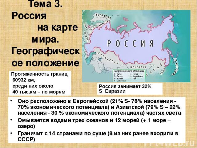 Тема 3. Россия на карте мира. Географическое положение России. Оно расположено в Европейской (21% S- 78% населения - 70% экономического потенциала) и Азиатской (79% S – 22% населения - 30 % экономического потенциала) частях света Омывается водами тр…