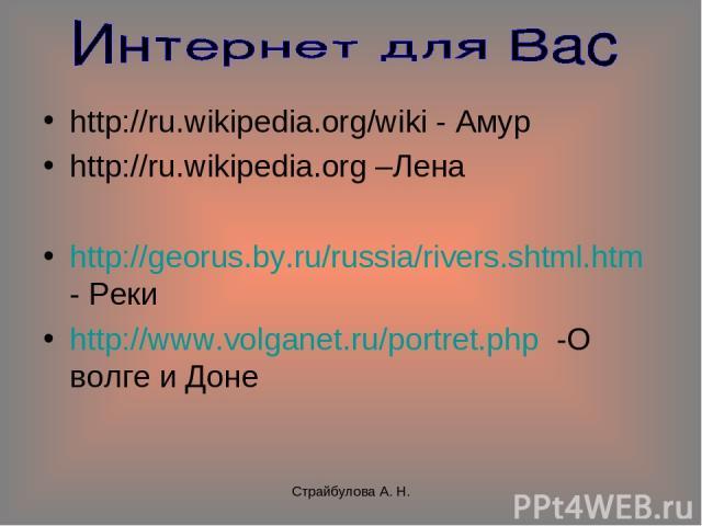 Страйбулова А. Н. http://ru.wikipedia.org/wiki - Амур http://ru.wikipedia.org –Лена http://georus.by.ru/russia/rivers.shtml.htm - Реки http://www.volganet.ru/portret.php -О волге и Доне Страйбулова А. Н.