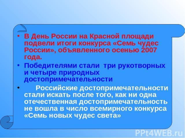 В День России на Красной площади подвели итоги конкурса «Семь чудес России», объявленного осенью 2007 года. Победителями стали три рукотворных и четыре природных достопримечательности Российские достопримечательности стали искать после того, как ни …