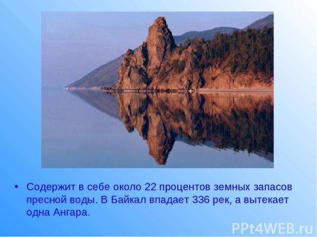 Содержит в себе около 22 процентов земных запасов пресной воды. В Байкал впадает 336 рек, а вытекает одна Ангара.