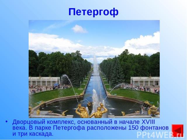 Петергоф Дворцовый комплекс, основанный в начале XVIII века. В парке Петергофа расположены 150 фонтанов и три каскада.