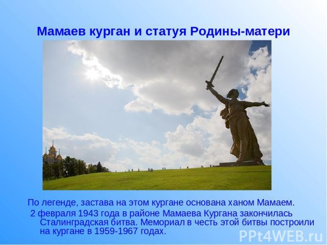 Мамаев курган и статуя Родины-матери По легенде, застава на этом кургане основана ханом Мамаем. 2 февраля 1943 года в районе Мамаева Кургана закончилась Сталинградская битва. Мемориал в честь этой битвы построили на кургане в 1959-1967 годах.